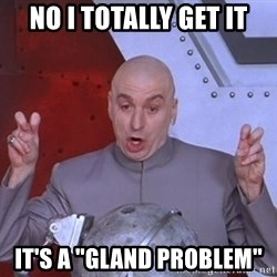 "Dr. Evil Air Quotes - No I totally get it it's a ""gland problem"""