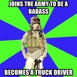 Wannabe Army Kid - Joins the army to be a badass becomes a truck driver