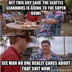 See? Nobody Cares - Hey This Guy Said, The Seattle Seahawks is Going to the Super Bowl See Man No One Really Cares about that Shit Now