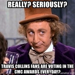 WillyWonkax - Really? Seriously? Travis collins fans are voting in the cmc awards everyday?