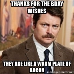 Ron Swanson - Thanks for the bday wishes They are like a warm plate of bacon