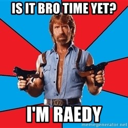 Chuck Norris  - Is it bro time yet? I'm raedy