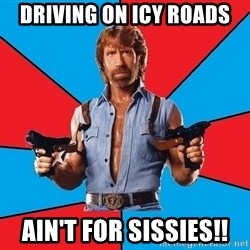 Chuck Norris  - Driving on icy roads Ain't for sissies!!