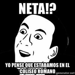 you don't say meme - neta!? yo pense que estabamos en el coliseo romano
