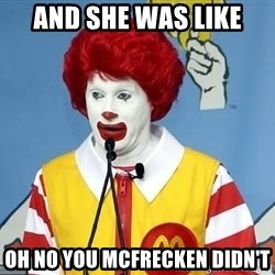 McDonalds Oh No You Didn't - and she was like oh no you mcfrecken didn't