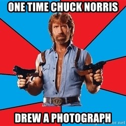 Chuck Norris  - ONE TIME CHUCK NORRIS DREW A PHOTOGRAPH