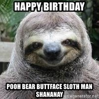 Sexual Sloth - HAPPY BIRTHDAY  POOH BEAR BUTTFACE SLOTH MAN SHANANAY