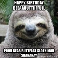 Sexual Sloth - HAPPY BIRTHDAY BEEAAUUTTIIFFULL  POOH BEAR BUTTFACE SLOTH MAN SHANANAY