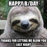Sexual Sloth - HAPPY B/DAY Thanks for letting me blow you last night