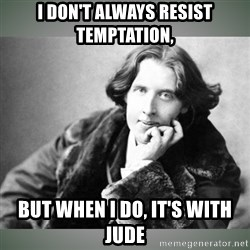 Oscar Wilde - I don't always resist temptation,  But when I do, it's with Jude