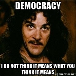 Pacifist Inigo Montoya - democracy I do not think it means what you think it means