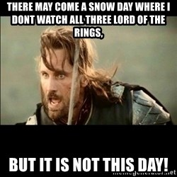 There will come a day but it is not this day - There may come a snow day where I dont watch all three lord of the rings, but it is not this day!