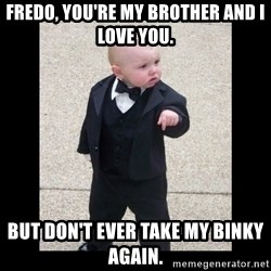 Baby Godfather - Fredo, you're my brother and I love you. but don't ever take my binky again.