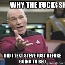 Patrick Stewart WTF - Why the fuck  Did I text Steve just before going to bed