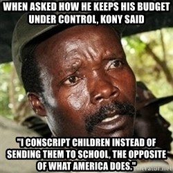 """Good Guy Joe Kony - when asked how he keeps his budget under control, Kony said """"I conscript Children instead of sending them to school, the opposite of what america does."""""""
