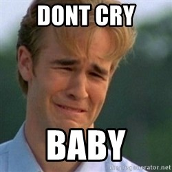 Crying Dawson - dont cry baby