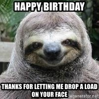 Sexual Sloth - Happy Birthday Thanks for letting me drop a load on your face
