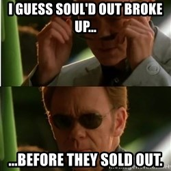 Csi - I guess Soul'D out broke up... ...before they sold out.