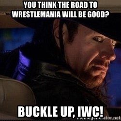 The Undertaker - you think the road to wrestlemania will be good? buckle up, iwc!