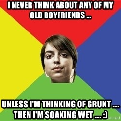 Non Jealous Girl - I never think about any of my old boyfriends ... Unless i'm thinking of Grunt .... Then i'm soaking wet .... :)
