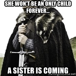 Ned Stark - She won't be an only child forever... a sister is coming
