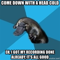 Podfic Platypus - Come down with a head cold Eh, I got my recording done already, it's all good
