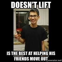 skinny kid - doesn't lift is the best at helping his friends move out