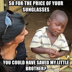 Skeptical 3rd World Kid - So for the price of your sunglasses you could have saved my little brother?
