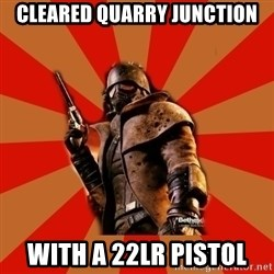 Fallout New Vegas MEME - cleared quarry junction with a 22lr pistol