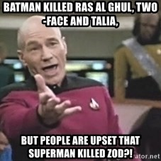 Picard Wtf - BATMAN KILLED RAS AL GHUL, TWO-FACE AND TALIA, BUT PEOPLE ARE UPSET THAT SUPERMAN KILLED ZOD?!