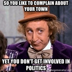 WillyWonkax - SO you like to complain about your town yet you don't get involved in politics