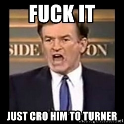 Fuck it meme - FUCK IT just cro him to turner