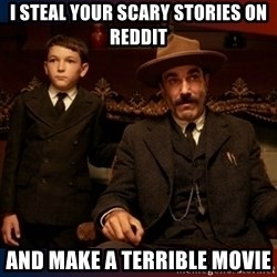 There will be blood - I steal your scary stories on reddit and make a terrible movie