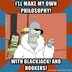 Blackjack and hookers bender - I'll make my own philosophy! With Blackjack! and hookers!