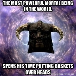 Skyrim - the most powerful mortal being in the world, spens his time putting baskets over heads