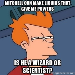 Futurama Fry - Mitchell can make liquids that give me powers Is he a wizard or scientist?
