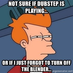 Futurama Fry - Not sure if Dubstep is playing... or if i just forgot to turn Off the BLENDER...