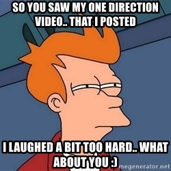 Futurama Fry - So you saw my one direction video.. that i posted i laughed a bit too hard.. what about you :)
