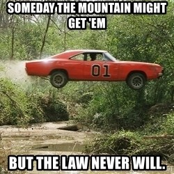 Dukes of Hazzard - Someday the mountain might get 'em But the law never will.