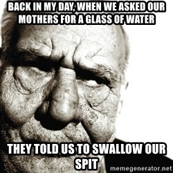 Back In My Day - Back in my day, when we asked our mothers for a glass of water They told us to swallow our spit