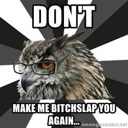ITCS Owl - DON'T MAKE ME BITCHSLAP YOU AGAIN...