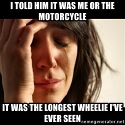 crying girl sad - I told him it was me or the motorcycle it was the longest wheelie I've ever seen