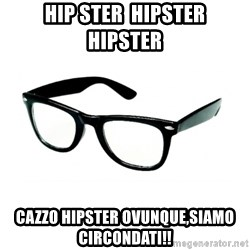 hipster glasses - HIP STER  HIPSTER  HIPSTER CAZZO HIPSTER OVUNQUE,SIAMO CIRCONDATI!!