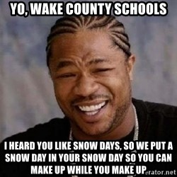 yo dawg nigga - Yo, wake county schools I heard you like snow days, so we put a snow day in your snow day so you can make up while you make up