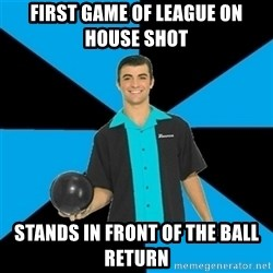 Annoying Bowler Guy  - First game of league on house shot  Stands in front of the ball return