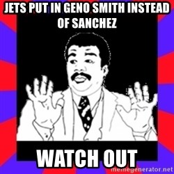 Watch Out Guys - jets put in geno smith instead of sanchez watch out