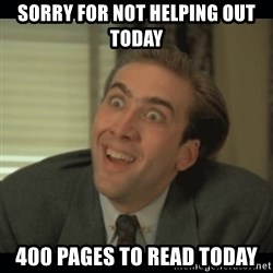 Nick Cage - Sorry for not helping out today  400 pages to read today