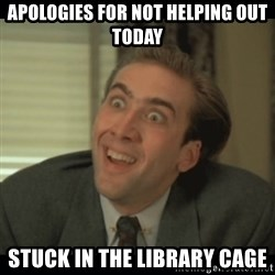 Nick Cage - Apologies for not helping out today Stuck in the library Cage