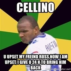 Rodolph Austin - cellino U UPSET MY FREIND ROSS,NOW I AM UPSET, I GIVE U 24 H TO BRING HIM BACK