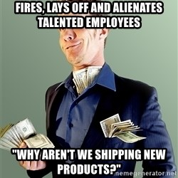"""Rich Boy Boss - Fires, lays off and alienates talented employees """"Why aren't we shipping new products?"""""""